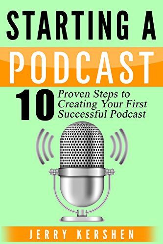 Podcast: Starting a Podcast: 10 Proven Steps to Creating Your First Successful Podcast (Successful Podcast, Start a Podcast, Podcast Launch, Podcasting, How to Start a  Podcast)