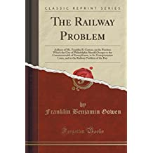 The Railway Problem: Address of Mr. Franklin B. Gowen, on the Position Which the City of Philadelphia Should Occupy to the Commonwealth of ... Railway Problem of the Day (Classic Reprint)