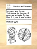 Isagoge, Sive Janua Tusculana, for the Use of Grammar Schools by the Rev R Lyne a New Edition, Richard Lyne, 114091636X