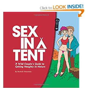 Sex in a Tent: A Wild Couple's Guide to Getting Naughty in Nature Michelle Waitzman
