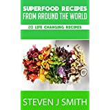 Superfoods Recipes / Cookbook: Top 20 Life Changing Recipes From Around The Globe (World-Class Recipes From Around The World Book 3)