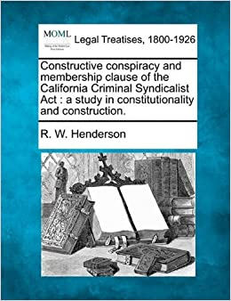 Constructive conspiracy and membership clause of the California Criminal Syndicalist Act: a study in constitutionality and construction. by R. W. Henderson (2010-12-20)