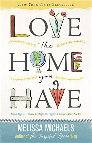 Love the Home You Have: Simple Ways to…Embrace Your Style *Get Organized *Delight in Where You Are