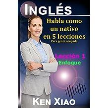 Inglés: Habla como un nativo en 5 lecciones Para gente ocupada,  Lección 1: Enfoque (Habla Inglés como un nativo en 5 lecciones) (Spanish Edition)