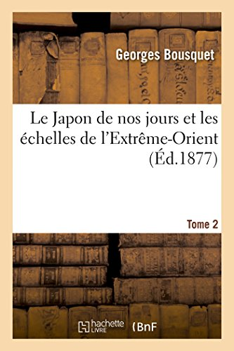Le Japon de Nos Jours Et Les Échelles de l'Extrème-Orient. Tome 2 (Histoire) (French Edition) -
