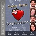 Completeness Performance by Itamar Moses Narrated by Mia Barron, Jason Ritter, Mandy Siegfried, Andre Sogliuzzo