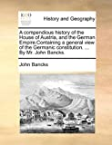 A Compendious History of the House of Austria, and the German Empire Containing a General View of the Germanic Constitution by Mr John Bancks, John Bancks, 1170842410