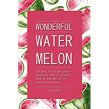 Wonderful Watermelon!: 40 Best Fruit Recipes - Discover How to Prepare One of the World's Healthiest Foods