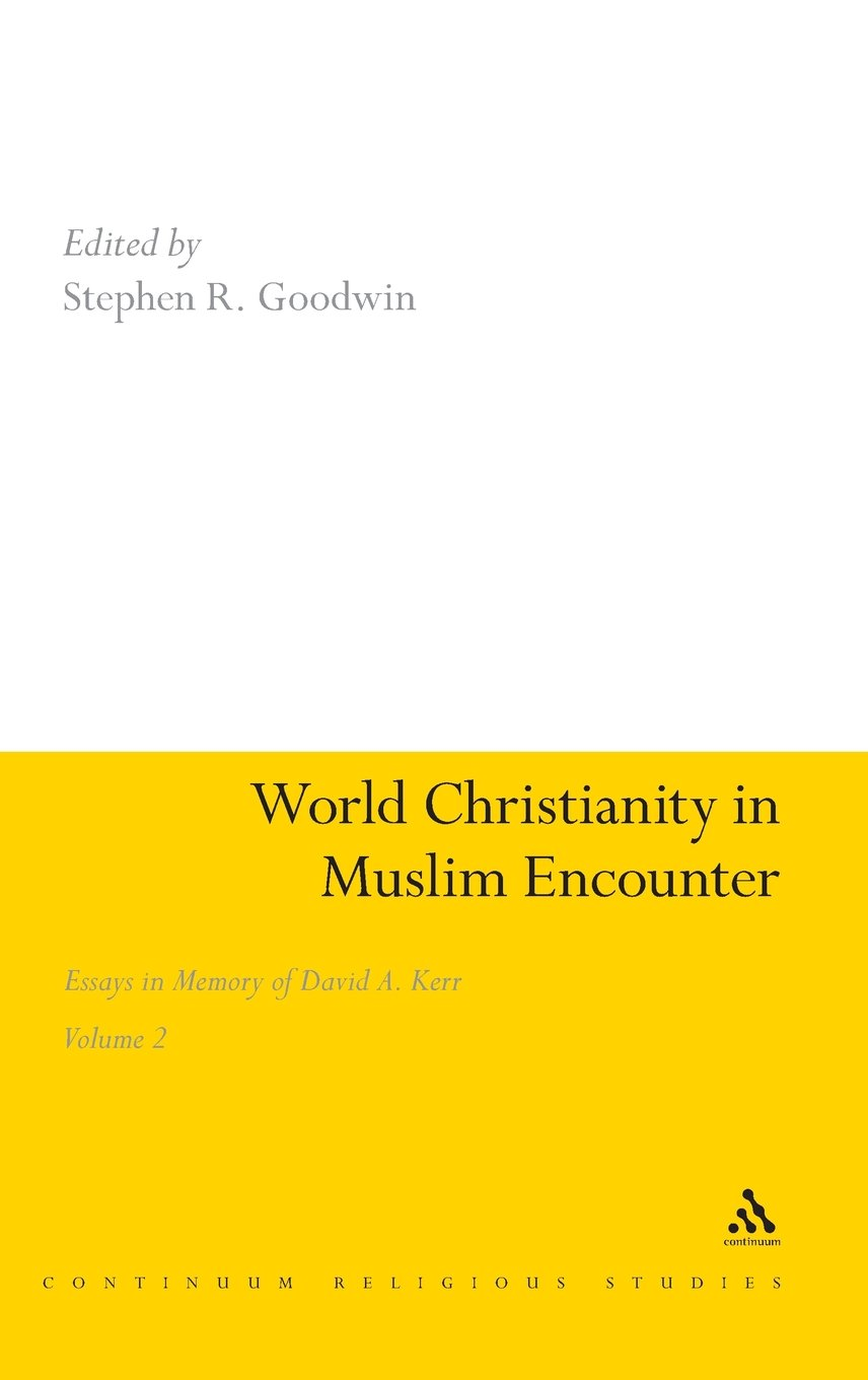 World Christianity In Muslim Encounter: Essays In Memory Of David A Kerr  Volume 2 (continuum Religious Studies): Stephen R Goodwin: 9781847065117: