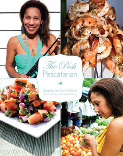 The Posh Pescatarian: My Favorite Sustainable Seafood Recipes by Stephanie Harris-Uyidi