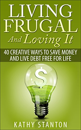 Living Frugal And Loving It: 40 Creative Ways To Save Money And Live Debt Free For Life (Simple Living Book 2) by [Stanton, Kathy]