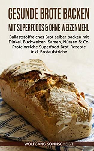 Gesunde Brote Backen Mit Superfoods And Ohne Weizenmehl  Ballaststoffreiches Brot Selber Backen Mit Dinkel Buchweizen Samen Nüssen And Co. – Proteinreiche Superfood Brot Rezepte Inkl. Brotaufstriche