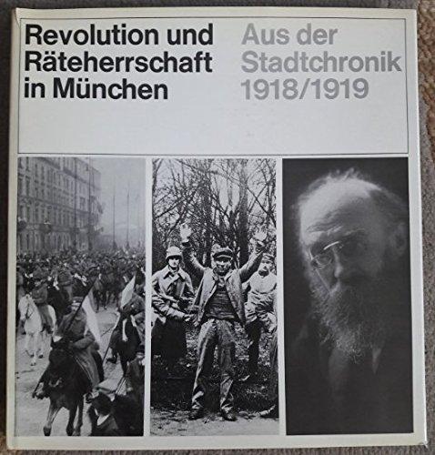 Revolution und Räteherrschaft in München. Aus der Stadtchronik 1918/1919