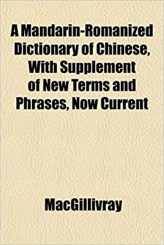 A Mandarin-Romanized Dictionary of Chinese, With Supplement of New Terms and Phrases, Now Current
