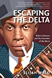 Escaping the Delta: Robert Johnson and the Invention of the Blues, Elijah Wald, 0060524278