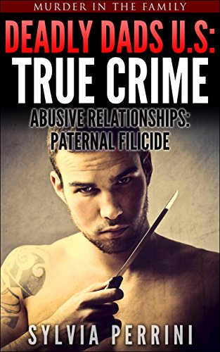 DEADLY DADS OF THE U.S: TRUE CRIME: ABUSIVE RELATIONSHIPS: PATERNAL FILICIDE (Murder In The Family Series Book 2)