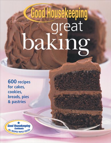 Good Housekeeping Great Baking: 600 Recipes for Cakes, Cookies, Breads, Pies and Pastries