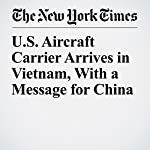 U.S. Aircraft Carrier Arrives in Vietnam, With a Message for China | Hannah Beech