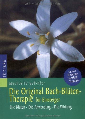Die Original Bachblüten-Therapie für Einsteiger: Die Blüten - Die Anwendung - Die Wirkung