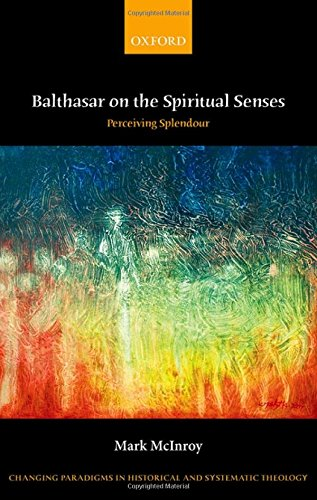 Balthasar on the Spiritual Senses: Perceiving Splendour (Changing Paradigms in Historical and Systematic Theology)