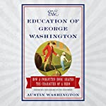 The Education of George Washington: How a Forgotten Book Shaped the Character of a Hero | Austin Washington