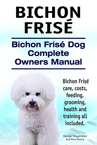 - Bichon Frise. Bichon Frise care, costs, feeding, grooming, health and training all included. Bichon Frise Dog Complete Owners Manual.