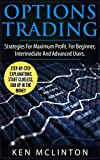 Options Trading: Strategies For Maximum Profit. For The Beginner, Intermediate and Advanced Users. (Options Trading Strategies) (Investing, Options Trading, Forex Book 7)