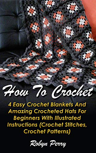 How To Crochet: 5 Easy Crochet Blankets And Amazing Crocheted Hats For Beginners With Illustrated Instructions: (Crochet Stitches, Crochet Patterns)