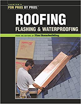 Roofing, Flashing, And Waterproofing (For Pros By Pros): Editors Of Fine  Woodworking: 9781561587780: Amazon.com: Books