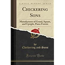 Chickering Sons: Manufactures of Grand, Square, and Upright, Piano Forests (Classic Reprint)