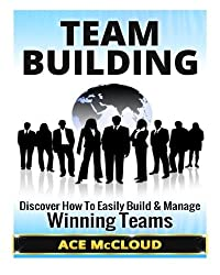 Team Building: Discover How To Easily Build & Manage Winning Teams (Team Building, Team Leadership, Teams)