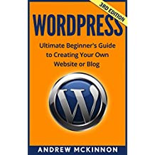 WordPress: Ultimate Beginner's Guide to Creating Your Own Website or Blog (Wordpress, Wordpress For Beginners, Wordpress Course, Wordpress Books)