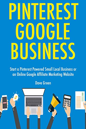 Pinterest Google Business: Start a Pinterest Powered Small Local Business or an Online Google Affiliate Marketing Website