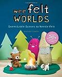 Wee Felt Worlds: Sweet Little Scenes to Needle Felt