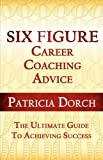 Six Figure Career Coaching Advice, Patricia Dorch, 0981685420