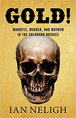 Gold Madness Murder And Mayhem In The Colorado Rockies Ian
