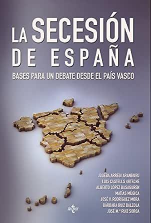 La Secesión de España: Bases para un debate desde el País Vasco (Ciencia Política - Semilla y Surco - Serie de Ciencia Política) eBook: Aranburu, Joseba Arregi, Ibarrola, José: Amazon.es: Tienda Kindle