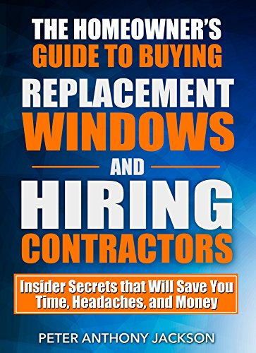Jackson Contractors - The Homeowner's Guide to Buying Replacement Windows and Hiring Contractors: Insider Secrets that Will Save You Time, Headaches, and Money