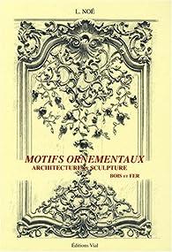 Motifs ornementaux : Architecture et sculpture volume 1 : bois et fer par L. Noé