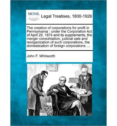 The Creation of Corporations for Profit in Pennsylvania: Under the Corporation Act of April 29, 1874 and Its Supplements, the Merger Consolidation, Judicial Sale and Reorganization of Such Corporations, the Domestication of Foreign Corporations .... (Paperback) - Common