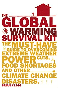 The Global Warming Survival Kit: The Must-have Guide to Overcoming Extreme Weather, Power Cuts, Food Shortages and Other Climate Change Disasters