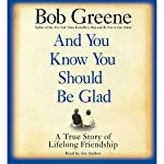 And You Know You Should Be Glad: A True Story of Lifelong Friendship | Bob Greene