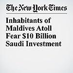 Inhabitants of Maldives Atoll Fear $10 Billion Saudi Investment | Hassan Moosa,Geeta Anand