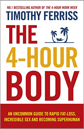 4-Hour Body An Uncommon Guide to Rapid Fat-Loss, Incredible Sex and Becoming Superhuman