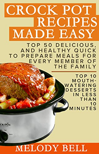 Crock Pot Recipes Made Easy: Top 50 Delicious, and Healthy Quick to Prepare Meals For Every Member Of The Family - Top 10 Mouth - Watering Desserts In Less Than 10 Minutes by [Bell, Melody]