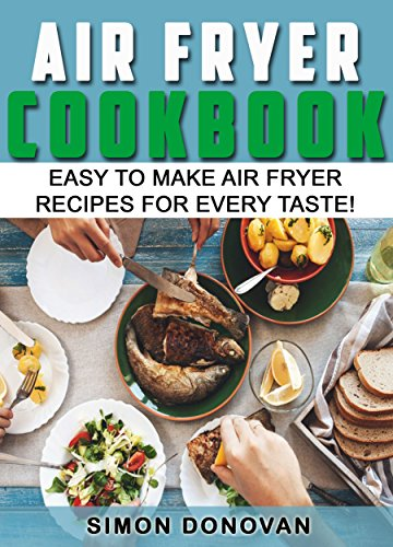 Air Fryer Cookbook: Easy to Make Air Fryer Recipes for Every Taste! (Air Fryer Cookbook, Air Fryer Recipes, Air Fryer Cooking, Air Fryer, Air Fryer Book 1)