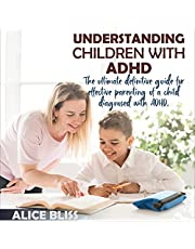 Understanding Children with ADHD: The Ultimate Definitive Guide for Effective Parenting of a Child Diagnosed with ADHD