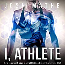 I, ATHLETE: HOW TO UNLEASH YOUR INNER ATHLETE AND SUPERCHARGE YOUR LIFE!