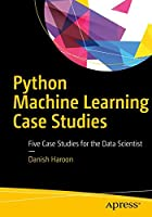 Python Machine Learning Case Studies: Five Case Studies for the Data Scientist Front Cover