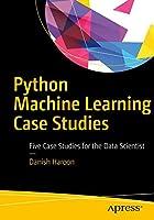 Python Machine Learning Case Studies: Five Case Studies for the Data Scientist